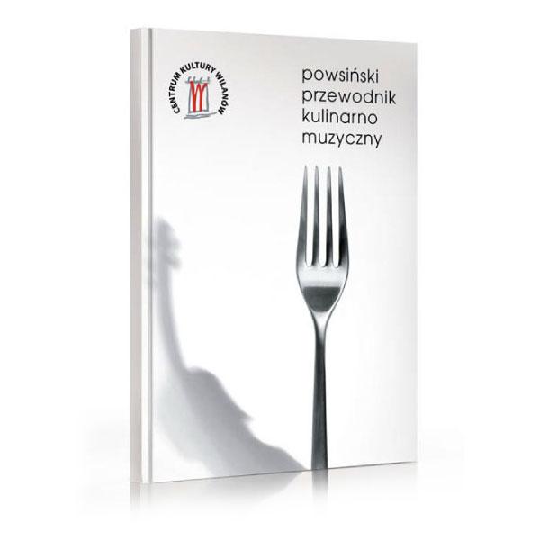 Powsiński przewodnik kulinarno muzyczny - publikacja poświęcona zwyczajom, kulinariom imuzyce warszawskiego Powsina iokolic.